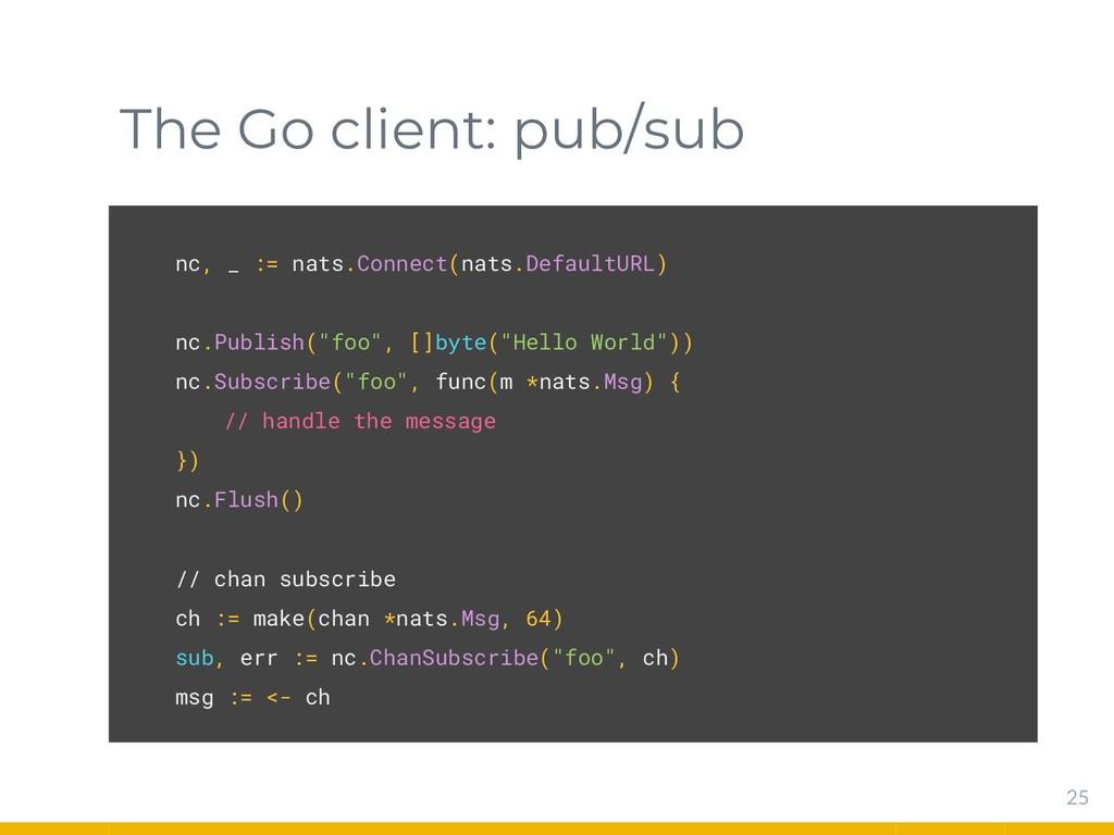 The Go client: pub/sub 25 nc, _ := nats.Connect...