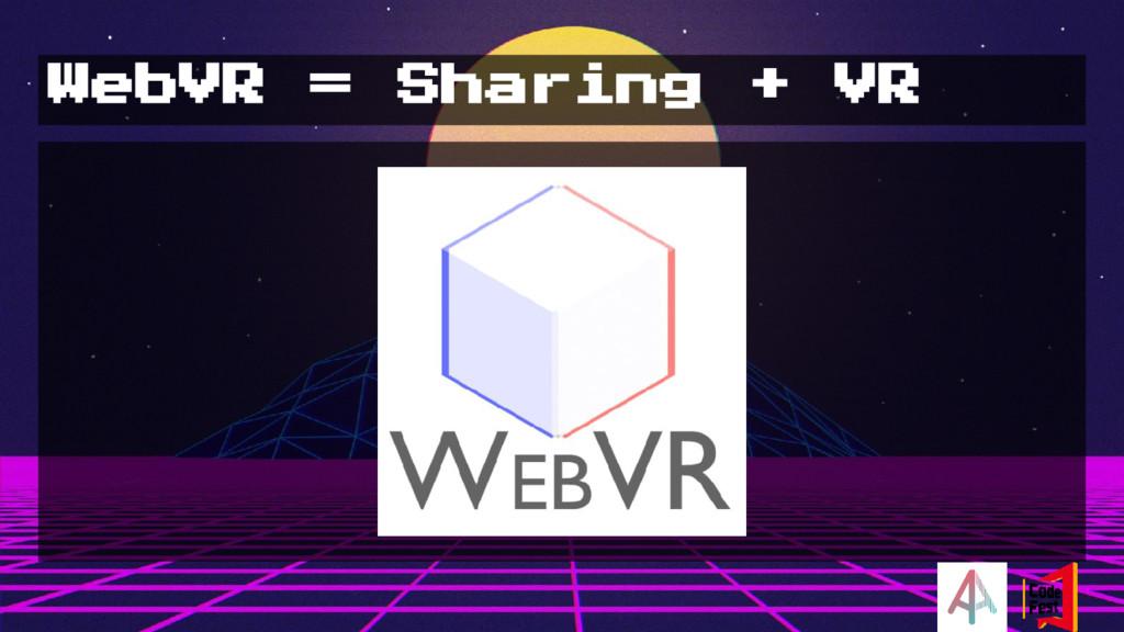 WebVR = Sharing + VR