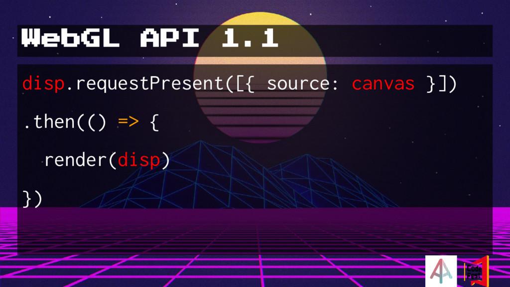 WebGL API 1.1 disp.requestPresent([{ source: ca...
