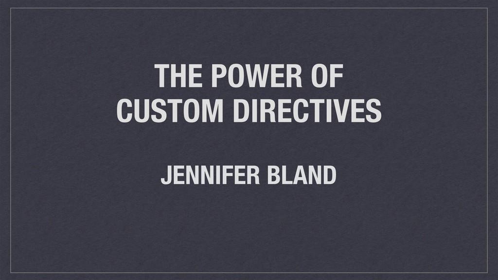 THE POWER OF CUSTOM DIRECTIVES JENNIFER BLAND
