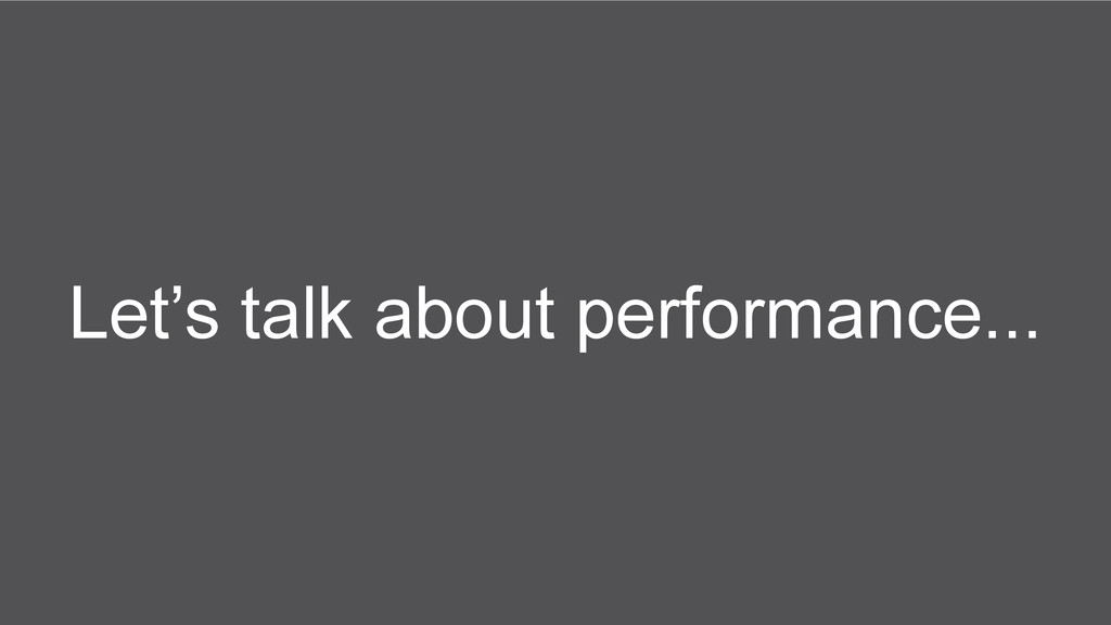 Let's talk about performance...