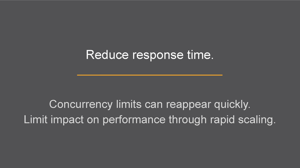 Reduce response time. Concurrency limits can re...