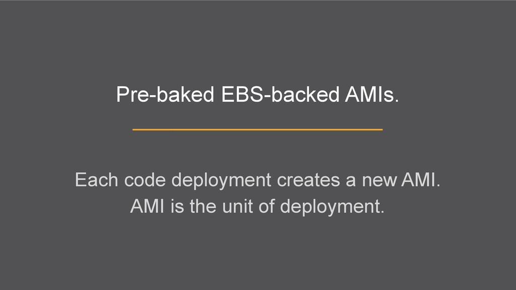 Pre-baked EBS-backed AMIs. Each code deployment...