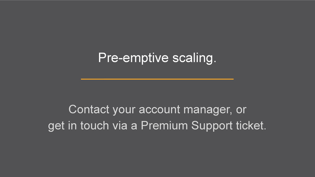 Pre-emptive scaling. Contact your account manag...