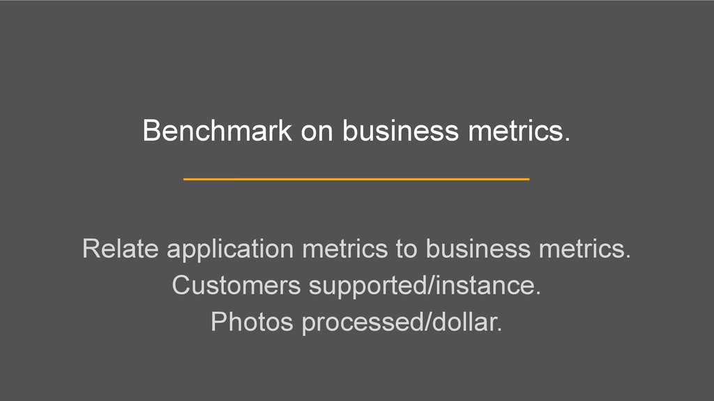 Benchmark on business metrics. Relate applicati...
