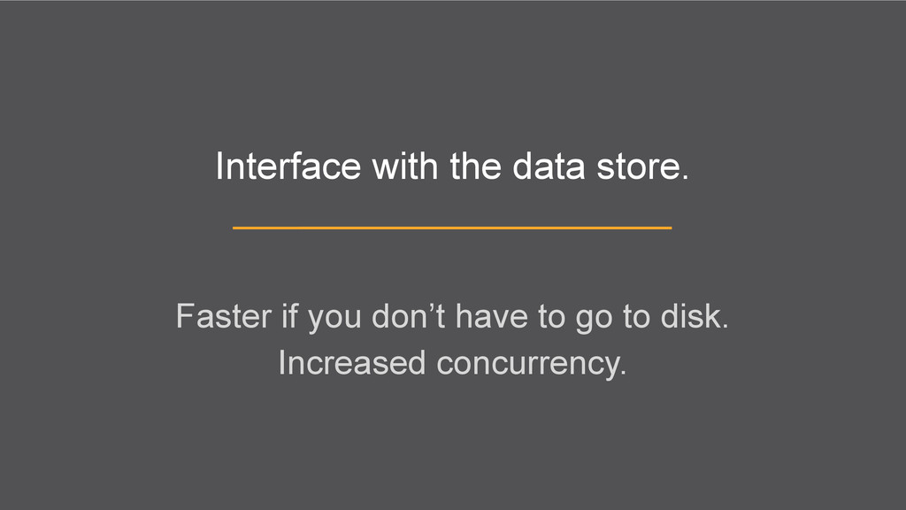 Interface with the data store. Faster if you do...