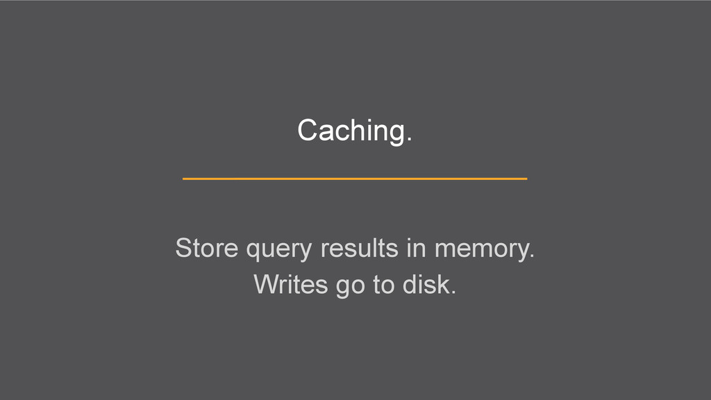 Caching. Store query results in memory. Writes ...