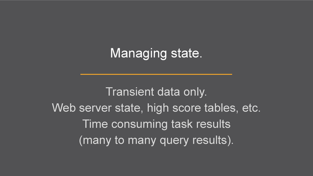 Managing state. Transient data only. Web server...