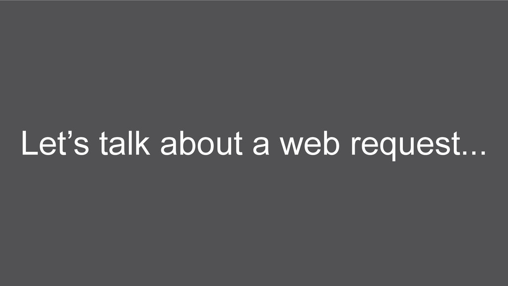 Let's talk about a web request...