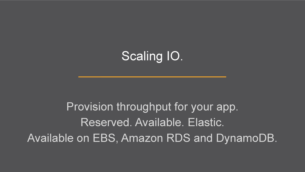 Scaling IO. Provision throughput for your app. ...