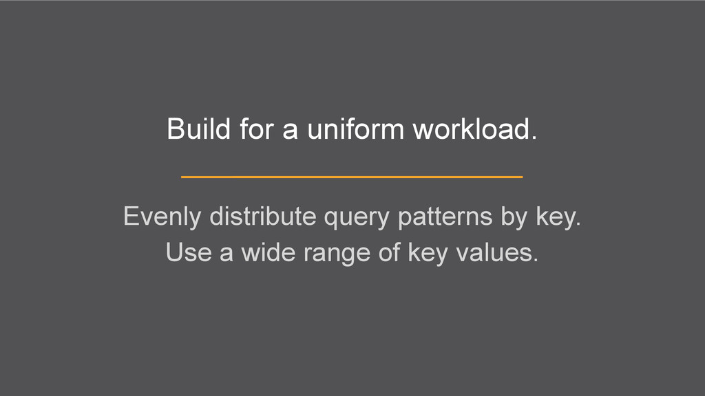 Build for a uniform workload. Evenly distribute...