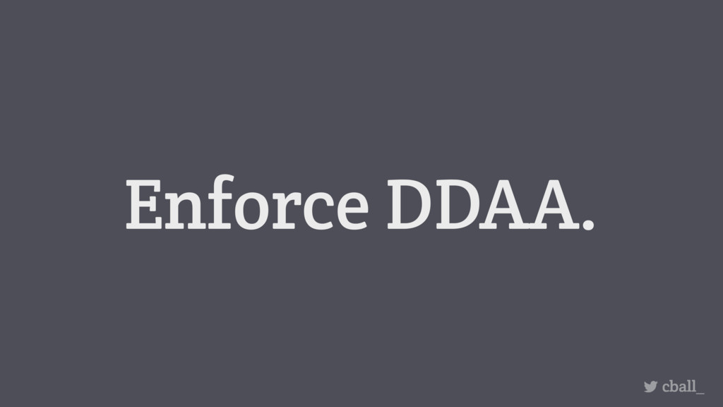 Enforce DDAA. cball_