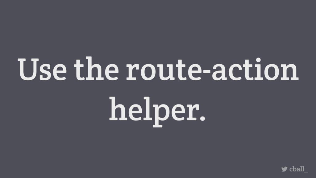 Use the route-action helper. cball_