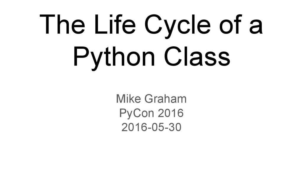The Life Cycle of a Python Class Mike Graham Py...