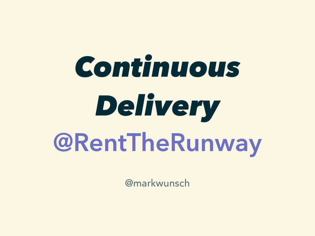 Continuous Delivery @RentTheRunway @markwunsch