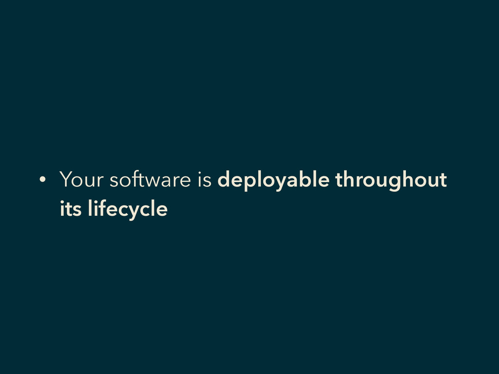 • Your software is deployable throughout its li...