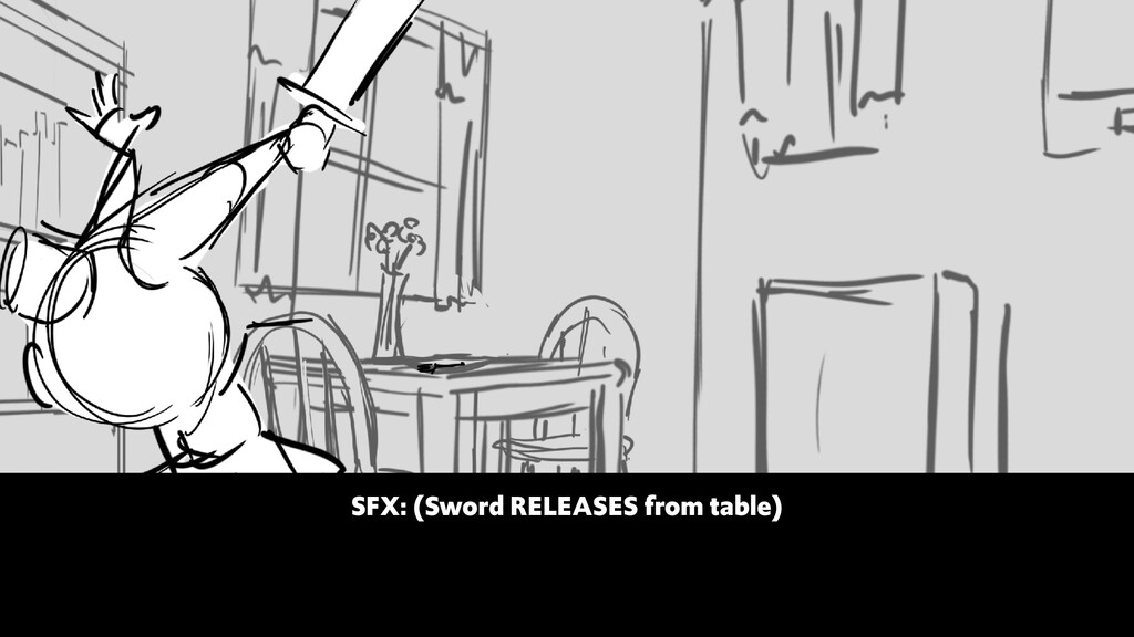 SFX: (Sword RELEASES from table)