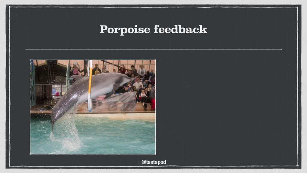 @tastapod Porpoise feedback