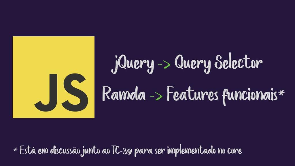 jQuery -> Query Selector Ramda -> Features func...