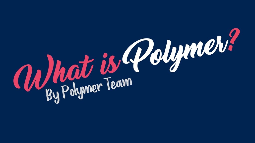 What is Polymer? By Polymer Team