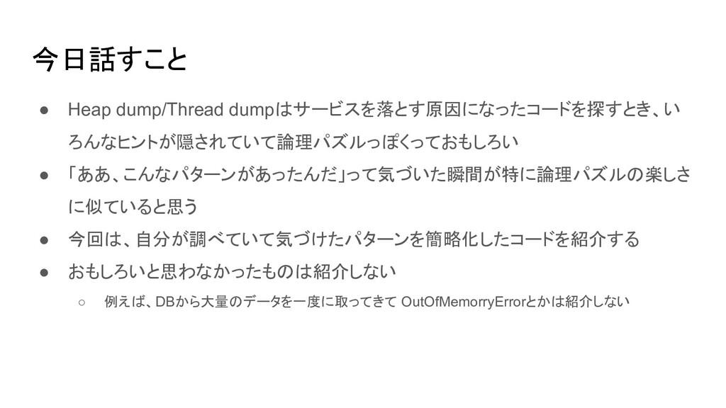 今日話すこと ● Heap dump/Thread dumpはサービスを落とす原因になったコー...
