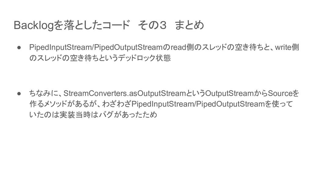 Backlogを落としたコード その3 まとめ ● PipedInputStream/Pipe...