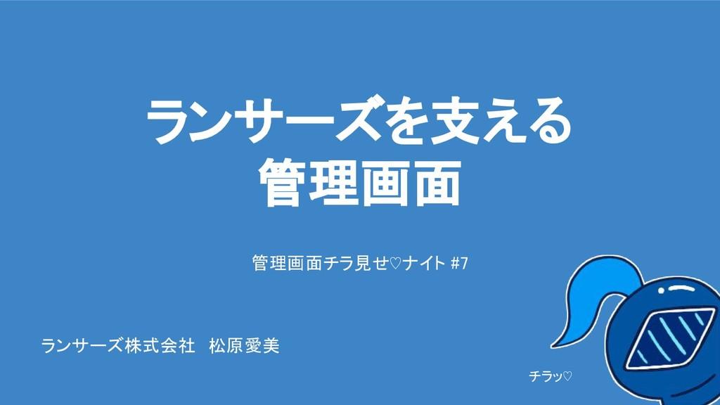 ランサーズを支える 管理画面 管理画面チラ見せ♡ナイト #7 チラッ♡ ランサーズ株式会社 松...