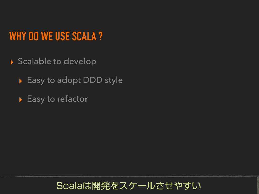 WHY DO WE USE SCALA ? ▸ Scalable to develop ▸ E...