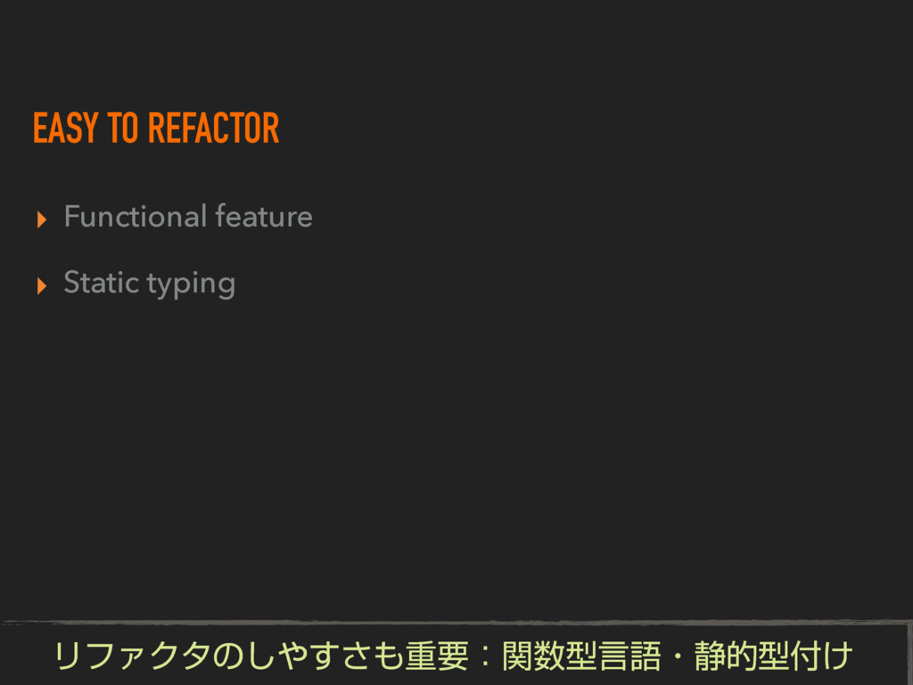 EASY TO REFACTOR ▸ Functional feature ▸ Static ...
