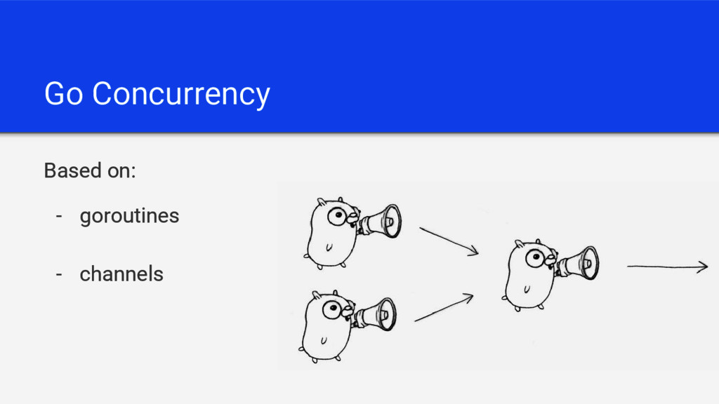 Go Concurrency Based on: - goroutines - channels