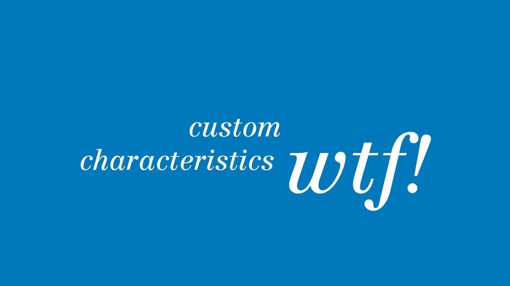 custom characteristics. wtf!