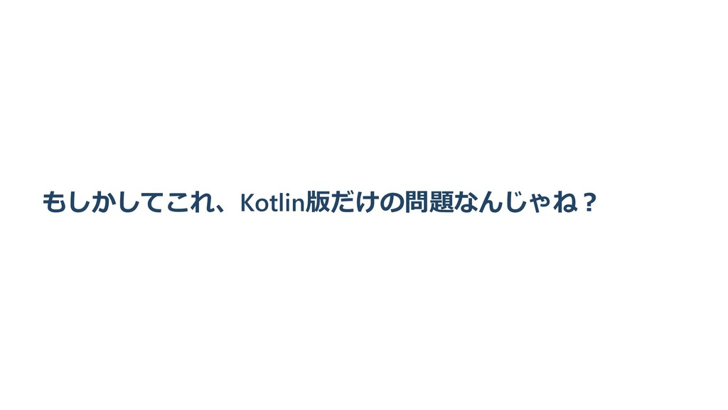 もしかしてこれ、Kotlin版だけの問題なんじゃね︖