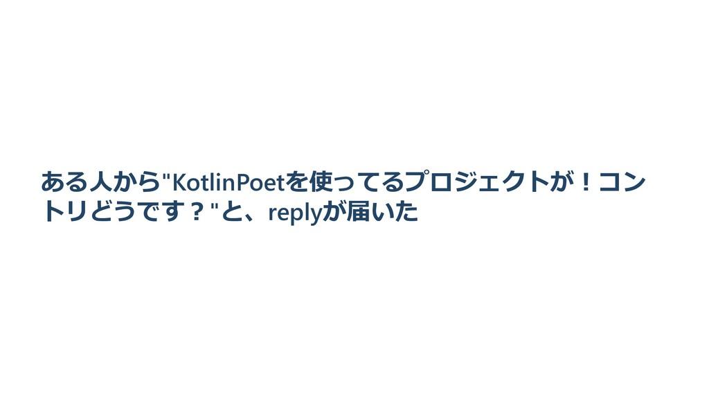 """ある⼈から""""KotlinPoetを使ってるプロジェクトが︕コン トリどうです︖""""と、reply..."""