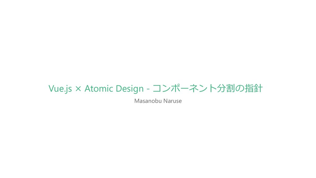 Masanobu Naruse Vue.js × Atomic Design - コンポーネン...