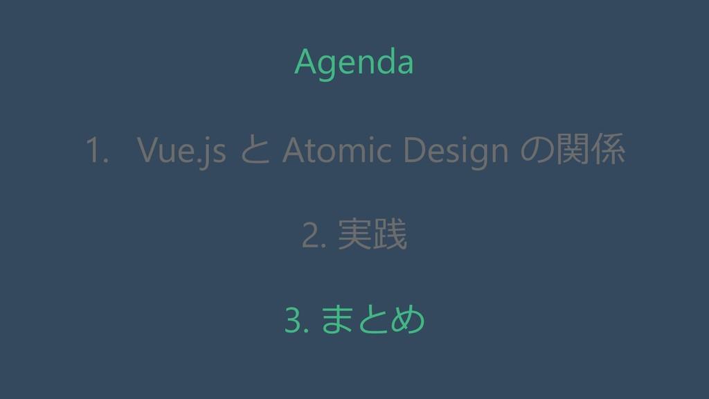 Agenda 1. Vue.js と Atomic Design の関係 2. 実践 3. ま...