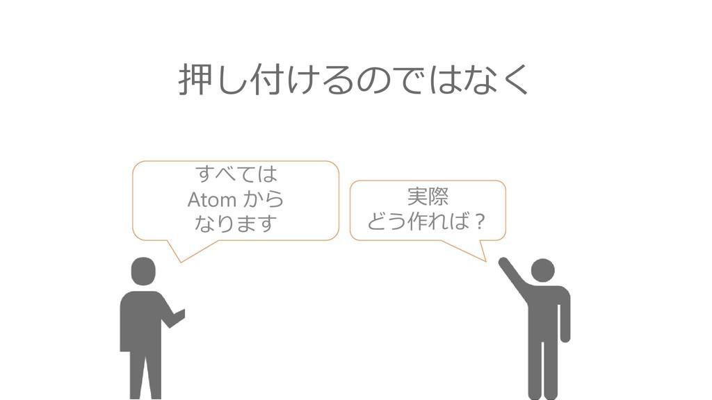すべては Atom から なります 実際 どう作れば? 押し付けるのではなく