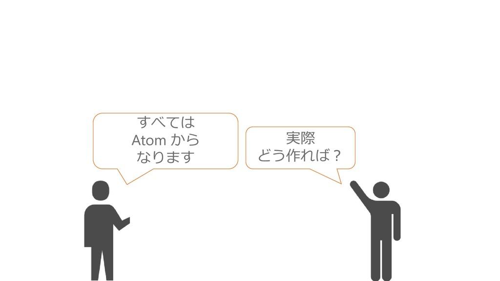 すべては Atom から なります 実際 どう作れば?