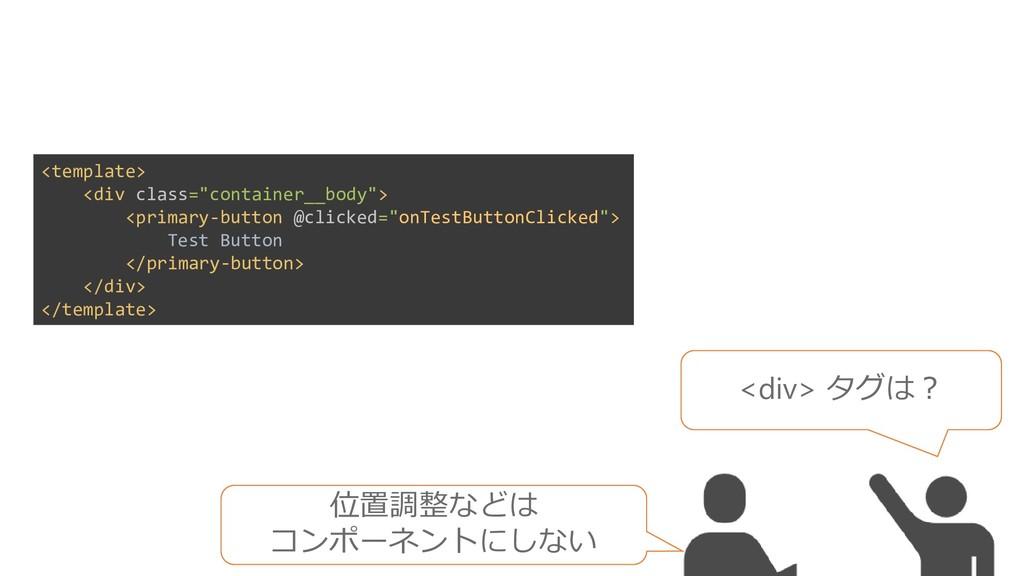 <div> タグは? 位置調整などは コンポーネントにしない <template> <div ...