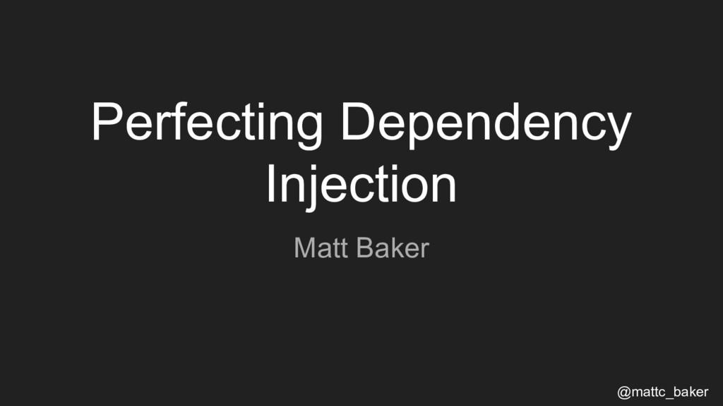 Perfecting Dependency Injection Matt Baker @mat...