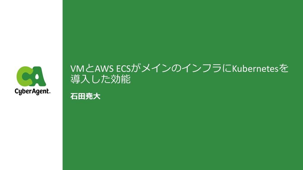 VMとAWS ECSがメインのインフラにKubernetesを 導⼊した効能 ⽯⽥尭⼤