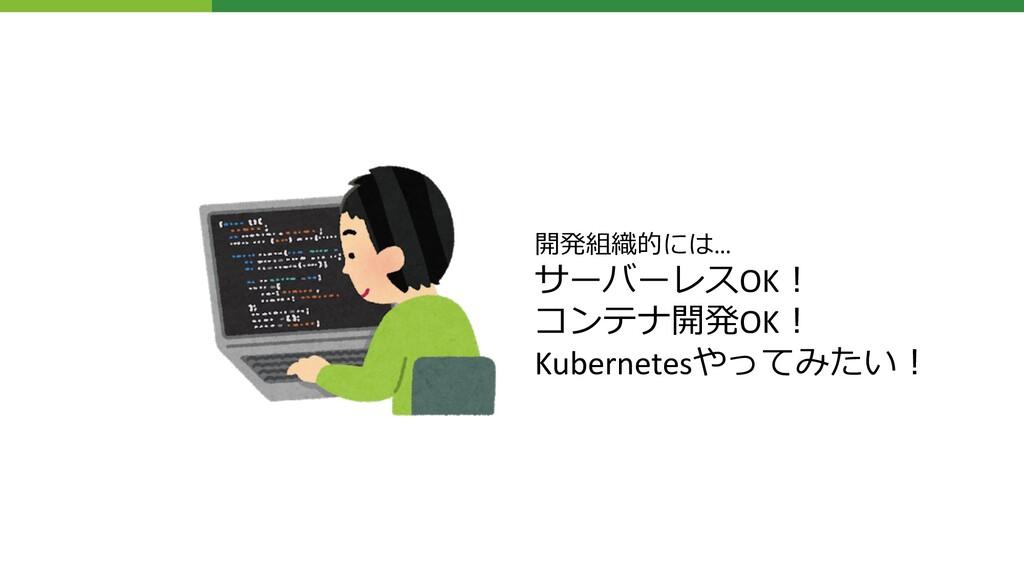開発組織的には… サーバーレスOK︕ コンテナ開発OK︕ Kubernetesやってみたい︕