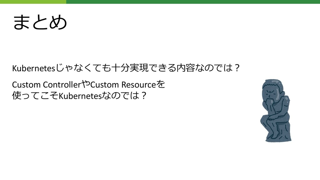 まとめ Kubernetesじゃなくても⼗分実現できる内容なのでは︖ Custom Contr...