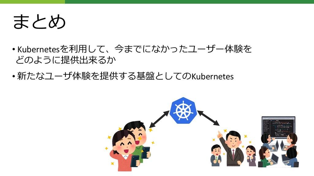 まとめ • Kubernetesを利⽤して、今までになかったユーザー体験を どのように提供出来...