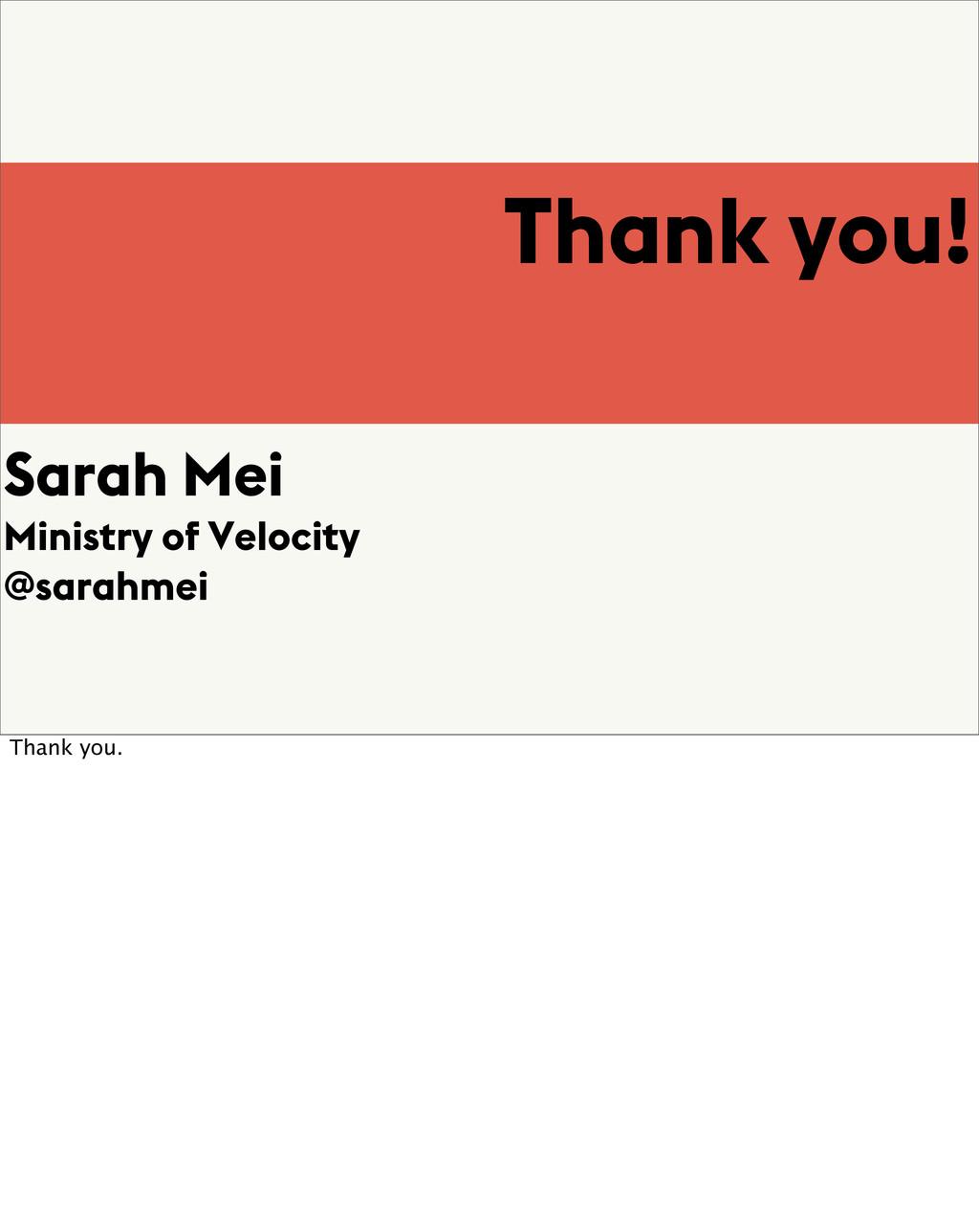 Thank you! Sarah Mei Ministry of Velocity @sara...