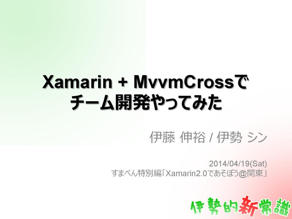 Xamarin + MvvmCrossで チーム開発やってみた 伊藤 伸裕 / 伊勢 シン...