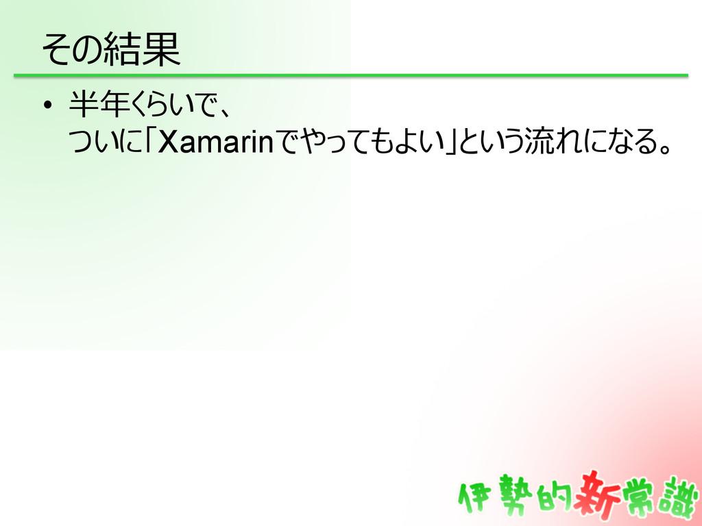 その結果 • 半年年くらいで、 ついに「Xamarinでやってもよい」という流流れになる。