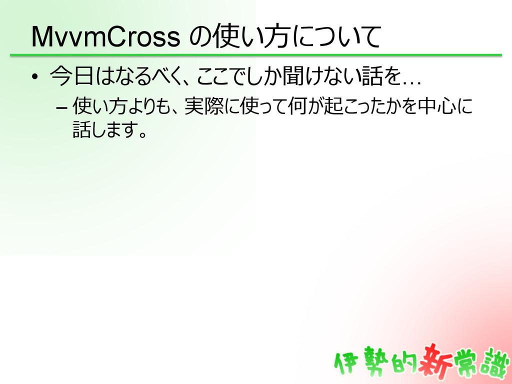 MvvmCross の使い⽅方について • 今⽇日はなるべく、ここでしか聞けない話を… –...