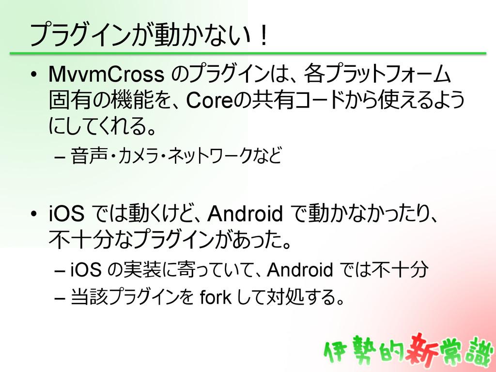 プラグインが動かない! • MvvmCross のプラグインは、各プラットフォーム 固有の機...