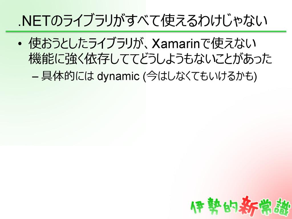 .NETのライブラリがすべて使えるわけじゃない • 使おうとしたライブラリが、Xamarin...