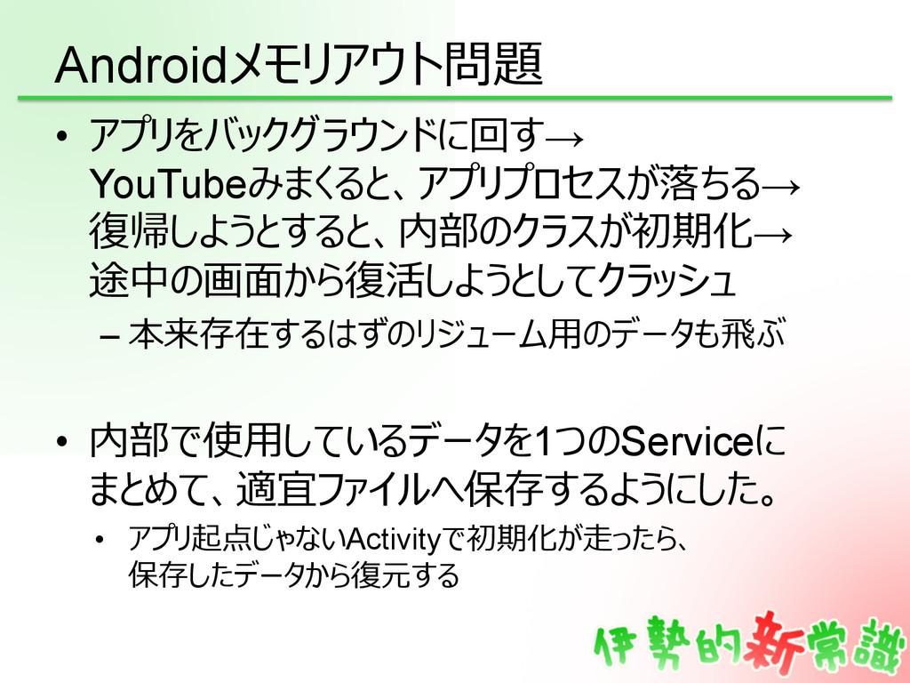 Androidメモリアウト問題 • アプリをバックグラウンドに回す→ YouTubeみまくる...